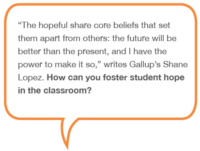 The hopeful share core beliefs that set them apart from others: the future will be better than the present, and I have the power to make it so - writes Gallup's Shane Lopez. How can you foster student hope in the classroom?