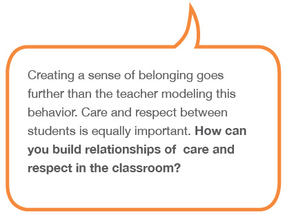 Creating a sense of belonging goes further than the teacher modeling this behavior. Care and respect between students is equally important. How can you build relationships of care and respect in the classroom?